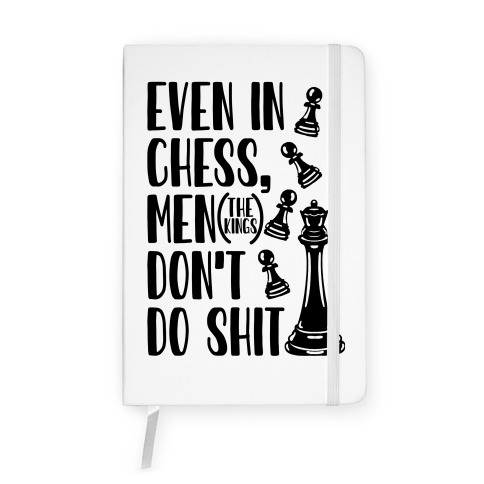 Even In Chess, Men (The Kings) Don't Do Shit Notebook