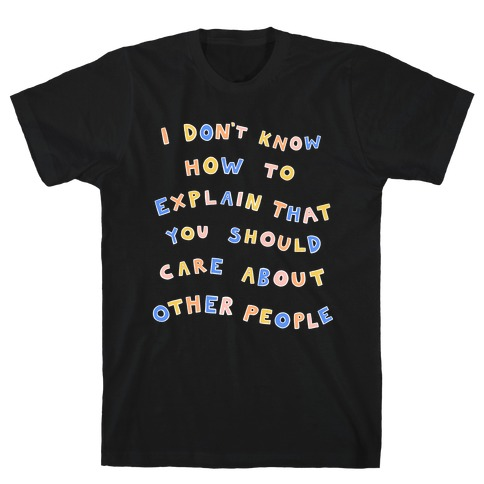 I Don't Know How To Explain That You Should Care About Other People T-Shirt