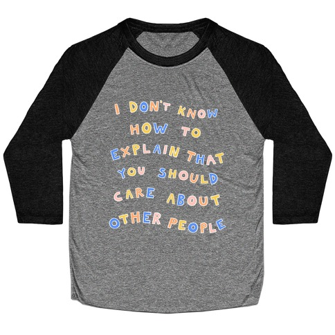 I Don't Know How To Explain That You Should Care About Other People Baseball Tee