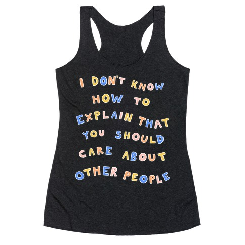 I Don't Know How To Explain That You Should Care About Other People Racerback Tank Top