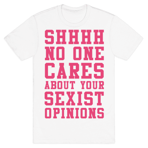 Shhhh No One Cares About Your Sexist Opinions Mens T-Shirt