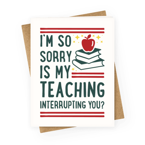 Is My Teaching Interrupting you Greeting Card
