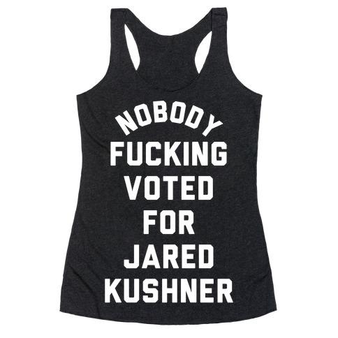 Nobody F***ing voted for Jared Kushner Racerback Tank Top