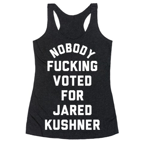 Nobody F***ing voted for Jared Kushner Racerback Tank Top