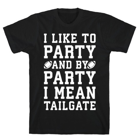 I Like To Party and By Party I Mean Tailgate White Print T-Shirt