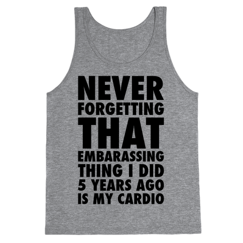 Never Forgetting That Embarrassing Thing I Did 5 Years Ago Is My Cardio Tank Top