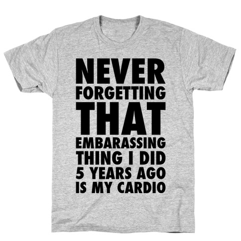Never Forgetting That Embarrassing Thing I Did 5 Years Ago Is My Cardio T-Shirt