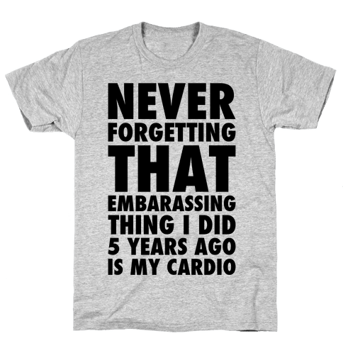 Never Forgetting That Embarrassing Thing I Did 5 Years Ago Is My Cardio Mens/Unisex T-Shirt