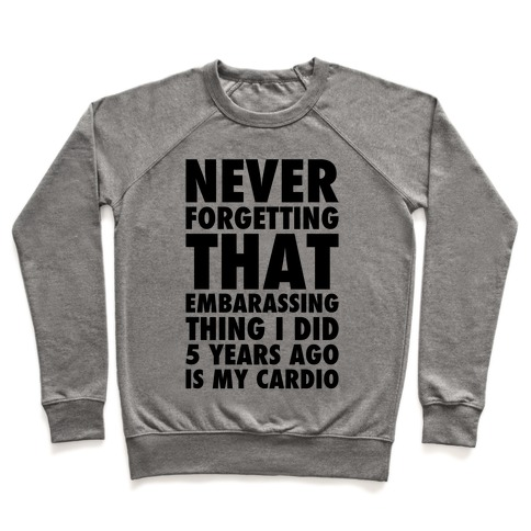 Never Forgetting That Embarrassing Thing I Did 5 Years Ago Is My Cardio Pullover