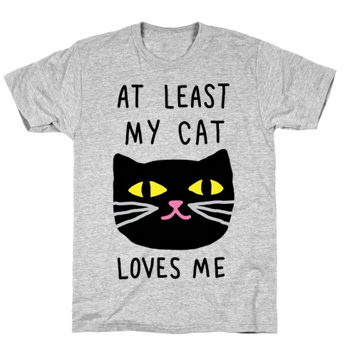 At Least My Cat Loves Me T-Shirt