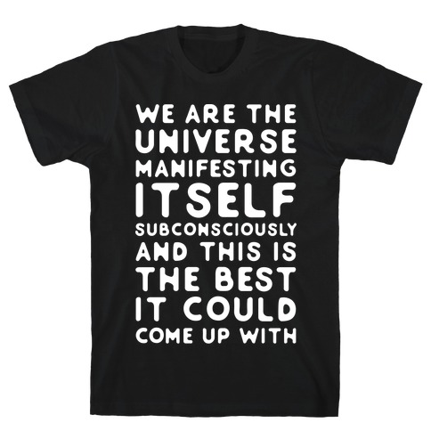 We Are The Universe Manifesting Itself Subconsciously T-Shirt