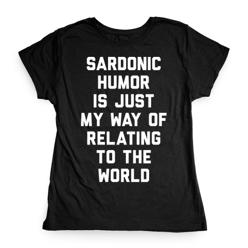 Sardonic Humor Is Just My Way Of Relating To The World Womens T-Shirt