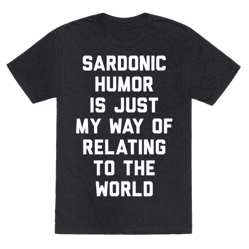 Sardonic Humor Is Just My Way Of Relating To The World