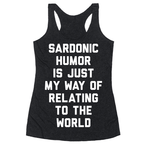 Sardonic Humor Is Just My Way Of Relating To The World Racerback Tank Top