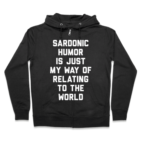 Sardonic Humor Is Just My Way Of Relating To The World Zip Hoodie