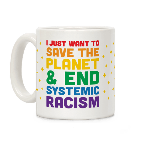 I Just Want To Save The Planet & End Systemic Racism Coffee Mug