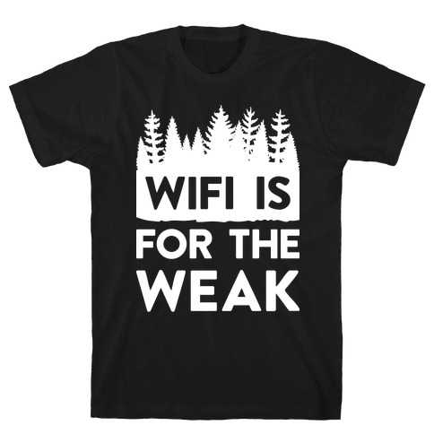Wifi Is For The Weak T-Shirt