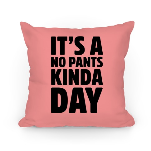 It's A No Pants Kinda Day Pillow