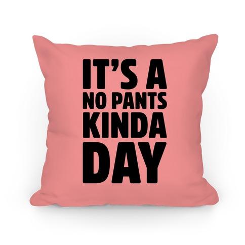 It's A No Pants Kinda Day Pillow