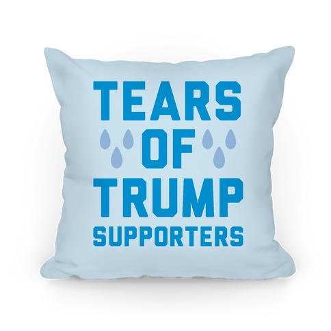 Tears Of Trump Supporters Pillow