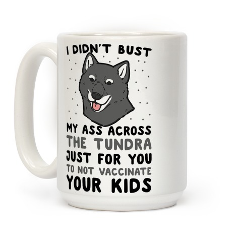 I Didn't Bust My Ass Across the Tundra Just For You Not to Vaccinate Your Kids Coffee Mug