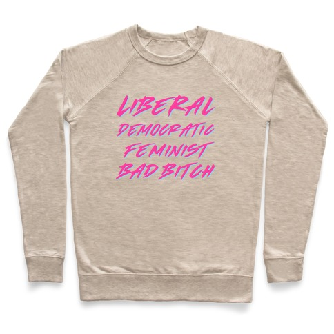 Liberal Democratic Feminist Bad Bitch Pullover