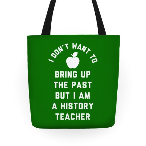 I Don't Want to Bring Up the Past But I Am a History Teacher Tote