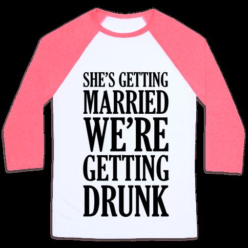 She's Getting Married We're Getting Drunk  Baseball Tee