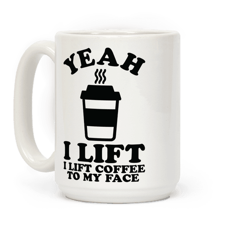 Yeah, I Lift, Coffee To My Face Coffee Mug