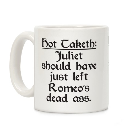 Hot Taketh: Juliet Should Have Just Left Romeo's Dead Ass Coffee Mug