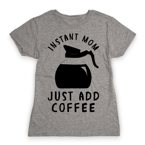 Instant Mom Just Add Coffee Womens T-Shirt