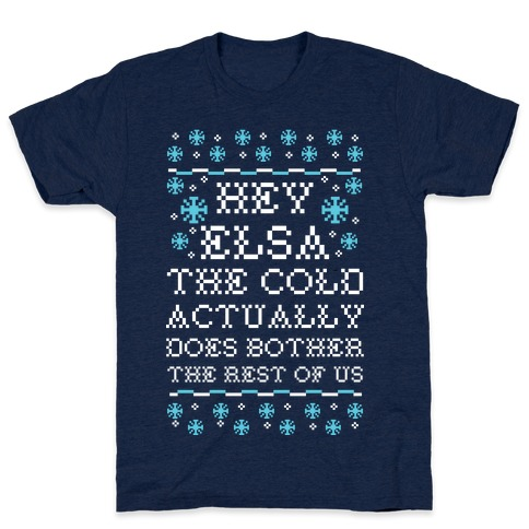 Hey Elsa The Cold Actually Does Bother the Rest of Us Ugly Sweater T-Shirt