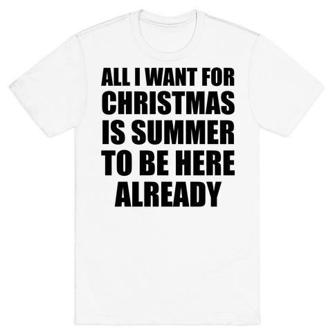 All I Want For Christmas Is Summer To Be Here Already T-Shirt
