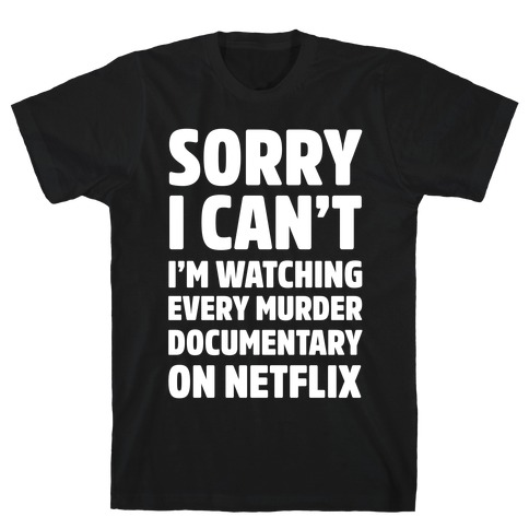 Sorry I Can't I'm Watching Every Murder Documentary On Netflix Mens T-Shirt