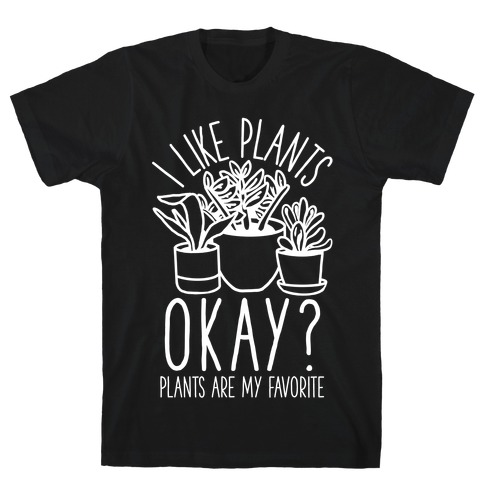 I Like Plants Okay Plants Are My Favorite T-Shirt