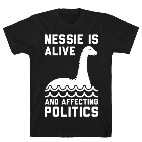 Nessie Is Alive And Affecting Politics White T-Shirt