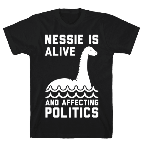 Nessie Is Alive And Affecting Politics White Mens T-Shirt