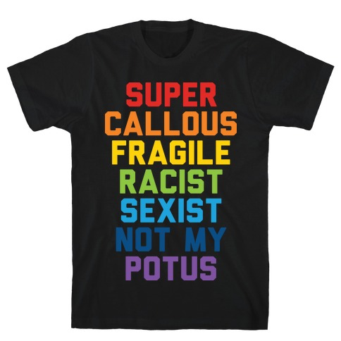 Super Callous Fragile Racist Sexist Not My Potus T-Shirt