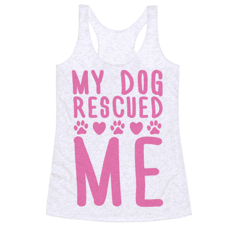 My Dog Rescued Me Racerback Tank Top