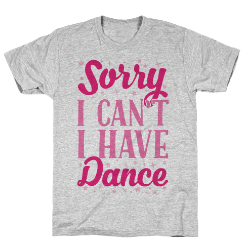 Sorry I Can't I Have Dance Mens T-Shirt