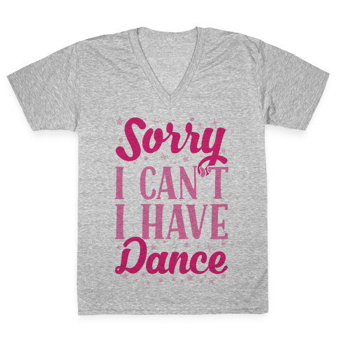 Sorry I Can't I Have Dance V-Neck Tee Shirt