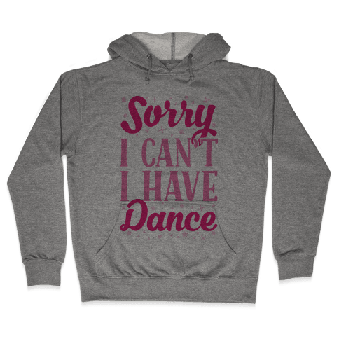 Sorry I Can't I Have Dance Hooded Sweatshirt