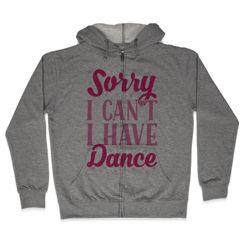 Sorry I Can't I Have Dance Zip Hoodie