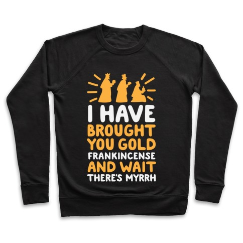 I Have Brought You Gold, Frankincense, And Wait, There's Myrrh Pullover