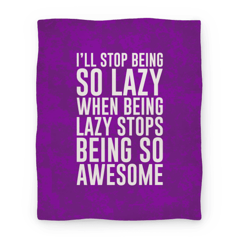 I'll Stop Being So Lazy When Being Lazy Stops Being So Awesome Blanket