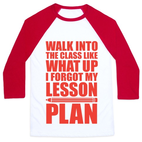 Walk Into The Class Like What Up, I Forgot My Lesson Plan Baseball Tee