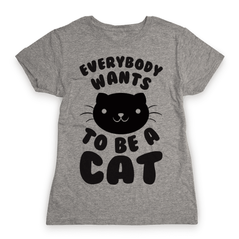 Everybody Wants To Be A Cat Womens T-Shirt