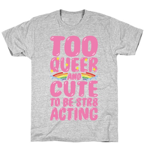 Too Queer And Cute To Be Str8 Acting T-Shirt