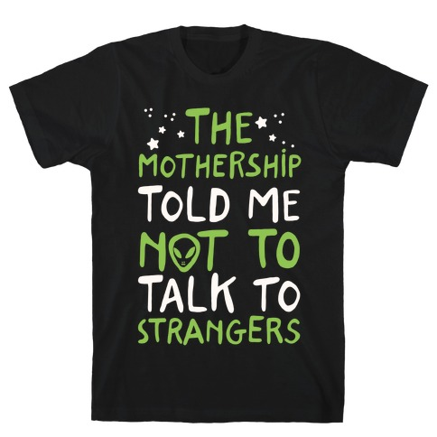 The Mothership Told Me Not to Talk to Strangers T-Shirt