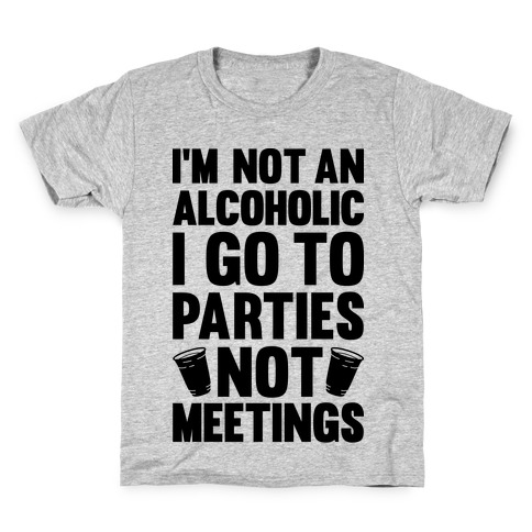 I'm Not An Alcoholic I Go To Parties Not Meetings Kids T-Shirt